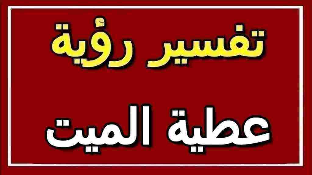 تفسير حلم عطية الميت لابن سيرين والنابلسي ولابن شاهين زيادة