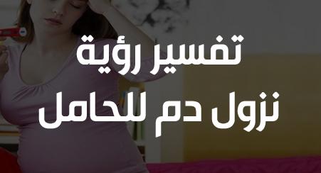 تفسير حلم نزول الدم للحامل والعزباء في المنام لابن سيرين زيادة